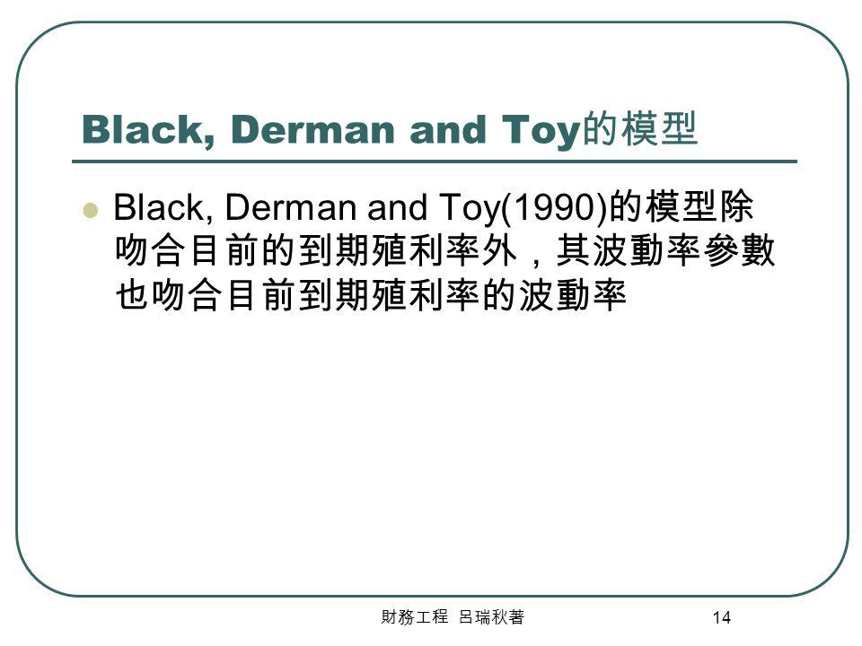 財務工程 呂瑞秋著 14 Black, Derman and Toy 的模型 Black, Derman and Toy(1990) 的模型除 吻合目前的到期殖利率外,其波動率參數 也吻合目前到期殖利率的波動率