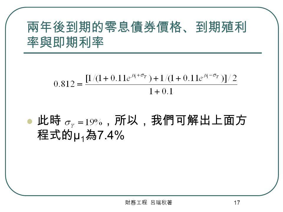 財務工程 呂瑞秋著 17 兩年後到期的零息債券價格、到期殖利 率與即期利率 此時 ,所以,我們可解出上面方 程式的 μ 1 為 7.4%