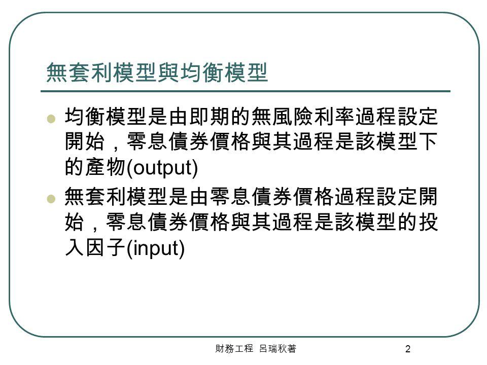 財務工程 呂瑞秋著 2 無套利模型與均衡模型 均衡模型是由即期的無風險利率過程設定 開始,零息債券價格與其過程是該模型下 的產物 (output) 無套利模型是由零息債券價格過程設定開 始,零息債券價格與其過程是該模型的投 入因子 (input)