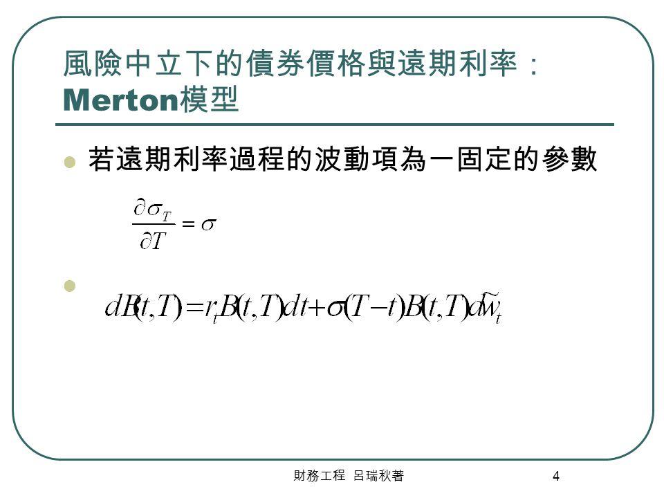 財務工程 呂瑞秋著 4 風險中立下的債券價格與遠期利率: Merton 模型 若遠期利率過程的波動項為一固定的參數