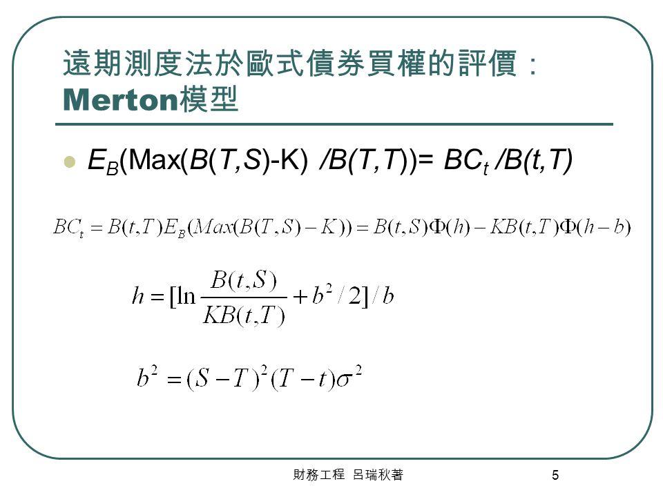 財務工程 呂瑞秋著 5 遠期測度法於歐式債券買權的評價: Merton 模型 E B (Max(B(T,S)-K) /B(T,T))= BC t /B(t,T)