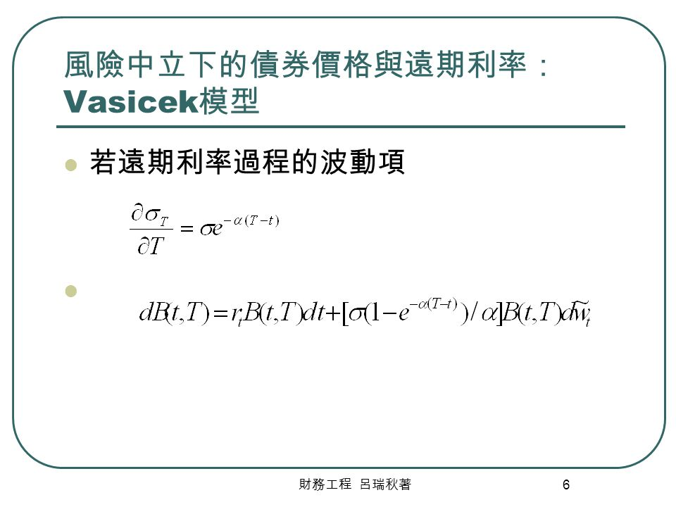 財務工程 呂瑞秋著 6 風險中立下的債券價格與遠期利率: Vasicek 模型 若遠期利率過程的波動項