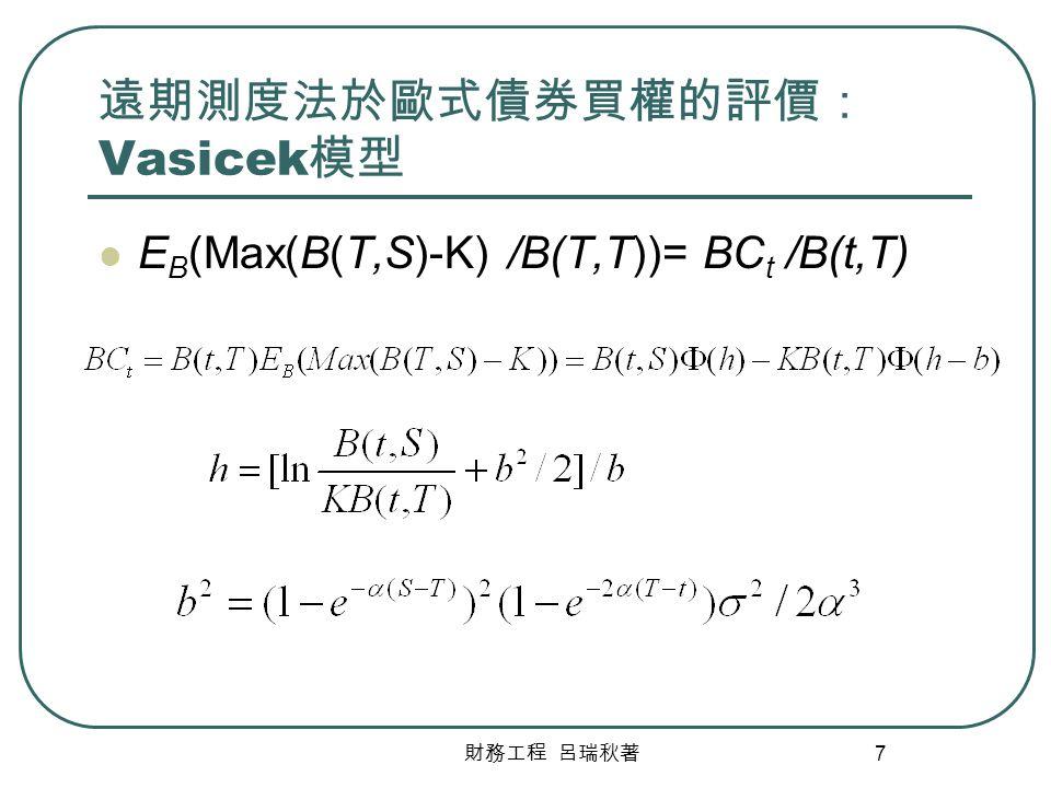 財務工程 呂瑞秋著 7 遠期測度法於歐式債券買權的評價: Vasicek 模型 E B (Max(B(T,S)-K) /B(T,T))= BC t /B(t,T)