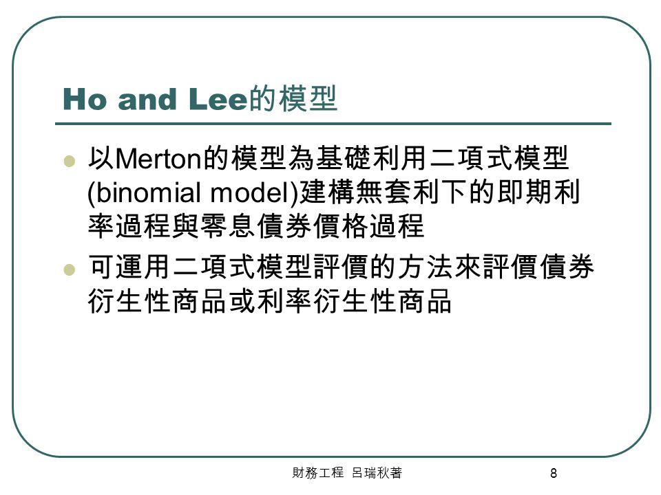 財務工程 呂瑞秋著 8 Ho and Lee 的模型 以 Merton 的模型為基礎利用二項式模型 (binomial model) 建構無套利下的即期利 率過程與零息債券價格過程 可運用二項式模型評價的方法來評價債券 衍生性商品或利率衍生性商品