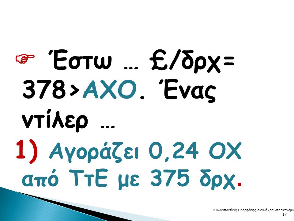  Έστω … £/δρχ= 378>ΑΧΟ. Ένας ντίλερ … 1) Αγοράζει 0,24 ΟΧ από ΤτΕ με 375 δρχ.