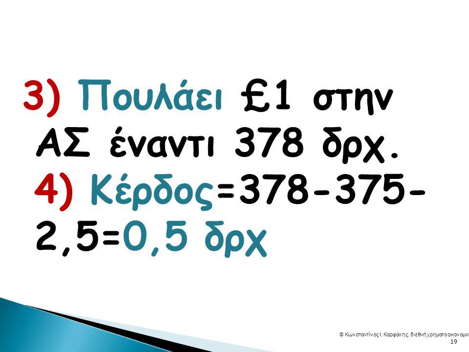 3) Πουλάει £1 στην ΑΣ έναντι 378 δρχ. 4) Κέρδος=378-375- 2,5=0,5 δρχ © Κωνσταντίνος Ι.