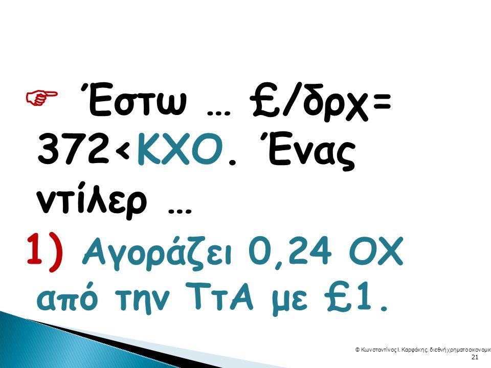  Έστω … £/δρχ= 372<ΚΧΟ.Ένας ντίλερ … 1) Αγοράζει 0,24 ΟΧ από την ΤτΑ με £1.
