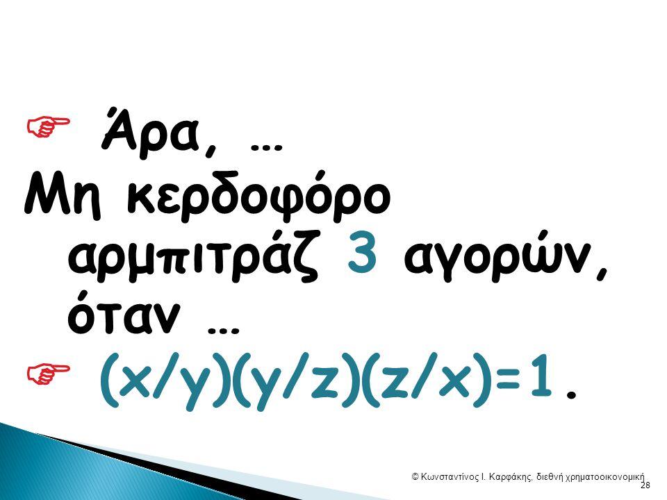  Άρα, … Μη κερδοφόρο αρμπιτράζ 3 αγορών, όταν …  (x/y)(y/z)(z/x)=1.