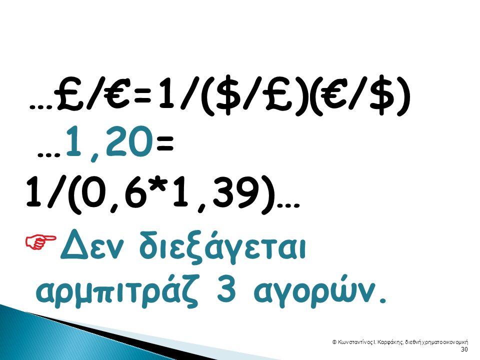  …£/€=1/($/£)(€/$) …1,20= 1/(0,6*1,39)…  Δεν διεξάγεται αρμπιτράζ 3 αγορών.