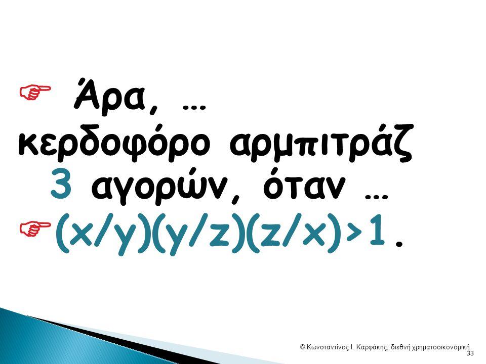  Άρα, … κερδοφόρο αρμπιτράζ 3 αγορών, όταν …  (x/y)(y/z)(z/x)>1.