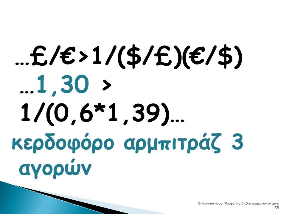  …£/€>1/($/£)(€/$) …1,30 > 1/(0,6*1,39)… κερδοφόρο αρμπιτράζ 3 αγορών © Κωνσταντίνος Ι.