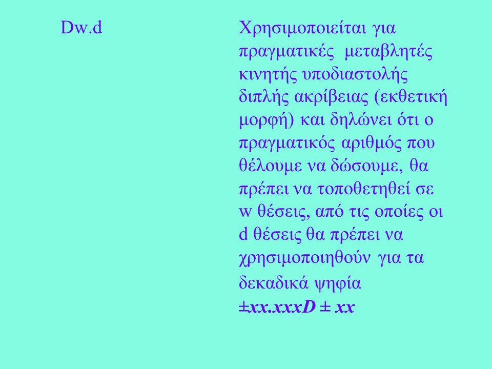 Dw.dΧρησιμοποιείται για πραγματικές μεταβλητές κινητής υποδιαστολής διπλής ακρίβειας (εκθετική μορφή) και δηλώνει ότι ο πραγματικός αριθμός που θέλουμε να δώσουμε, θα πρέπει να τοποθετηθεί σε w θέσεις, από τις οποίες οι d θέσεις θα πρέπει να χρησιμοποιηθούν για τα δεκαδικά ψηφία ±xx.xxxD ± xx