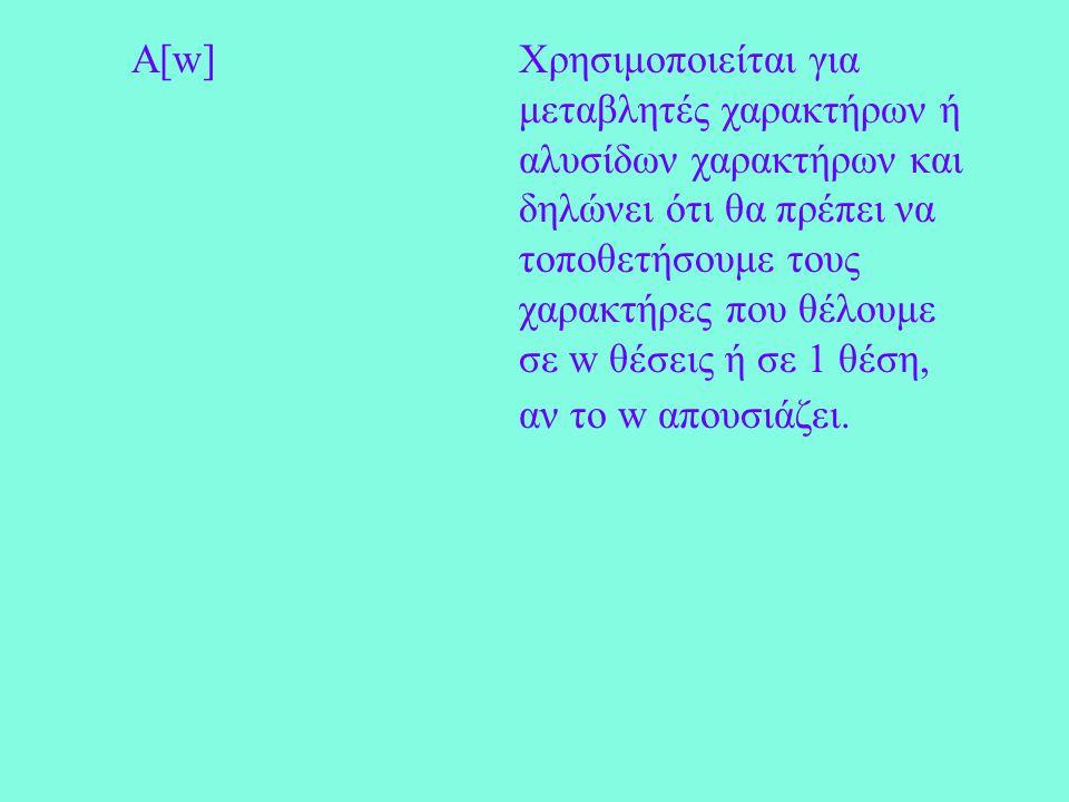 A[w]Χρησιμοποιείται για μεταβλητές χαρακτήρων ή αλυσίδων χαρακτήρων και δηλώνει ότι θα πρέπει να τοποθετήσουμε τους χαρακτήρες που θέλουμε σε w θέσεις ή σε 1 θέση, αν το w απουσιάζει.
