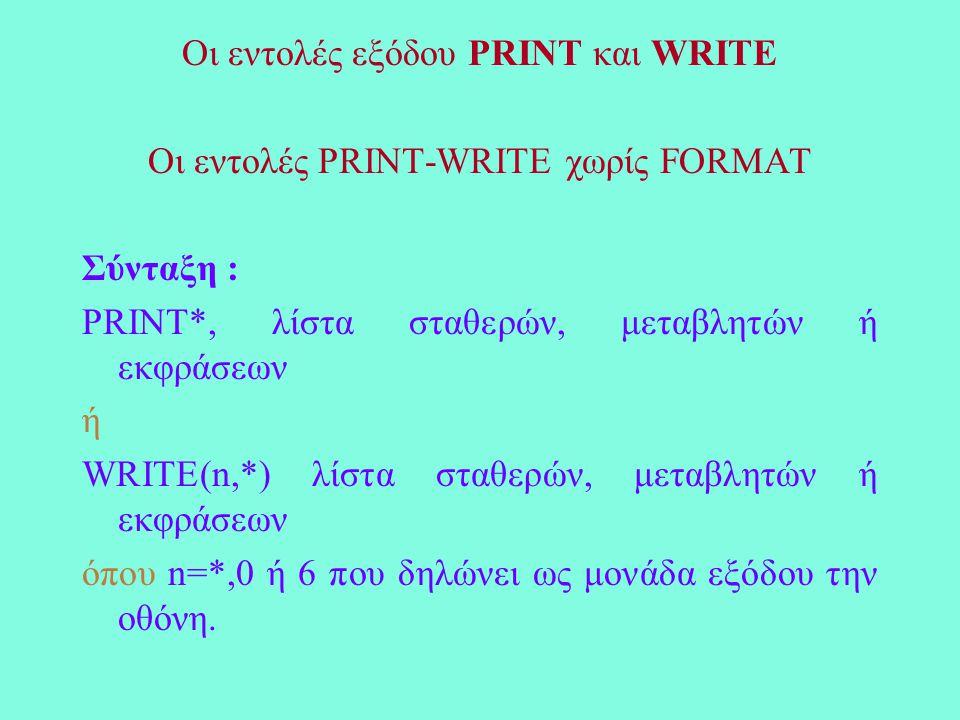 Οι εντολές εξόδου PRINT και WRITE Οι εντολές PRINT-WRITE χωρίς FORMAT Σύνταξη : PRINT*, λίστα σταθερών, μεταβλητών ή εκφράσεων ή WRITE(n,*) λίστα σταθερών, μεταβλητών ή εκφράσεων όπου n=*,0 ή 6 που δηλώνει ως μονάδα εξόδου την οθόνη.