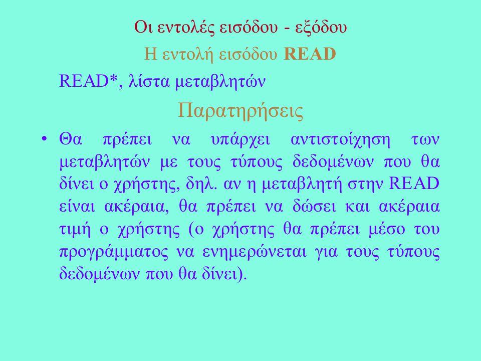Οι εντολές εισόδου - εξόδου Η εντολή εισόδου READ READ*, λίστα μεταβλητών Παρατηρήσεις Θα πρέπει να υπάρχει αντιστοίχηση των μεταβλητών με τους τύπους δεδομένων που θα δίνει ο χρήστης, δηλ.