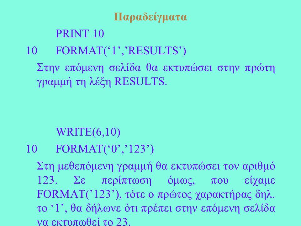 Παραδείγματα PRINT 10 10 FORMAT('1','RESULTS') Στην επόμενη σελίδα θα εκτυπώσει στην πρώτη γραμμή τη λέξη RESULTS.