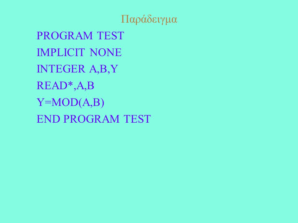 Παράδειγμα Η εκτέλεση του παρακάτω προγράμματος PROGRAM TEST IMPLICIT NONE INTEGER A REAL B REAL (8) C CHARACTER (10) NAME A=3 B=45.2 C=23.56 NAME='NIKOS' PRINT*,A,B,C,NAME END PROGRAM TEST θα έχει σαν αποτέλεσμα 3 45.200000 23.559999465942380NIKOS
