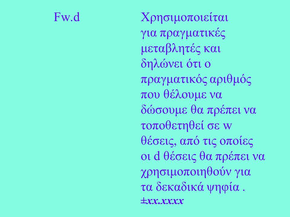 Fw.dΧρησιμοποιείται για πραγματικές μεταβλητές και δηλώνει ότι ο πραγματικός αριθμός που θέλουμε να δώσουμε θα πρέπει να τοποθετηθεί σε w θέσεις, από τις οποίες οι d θέσεις θα πρέπει να χρησιμοποιηθούν για τα δεκαδικά ψηφία.