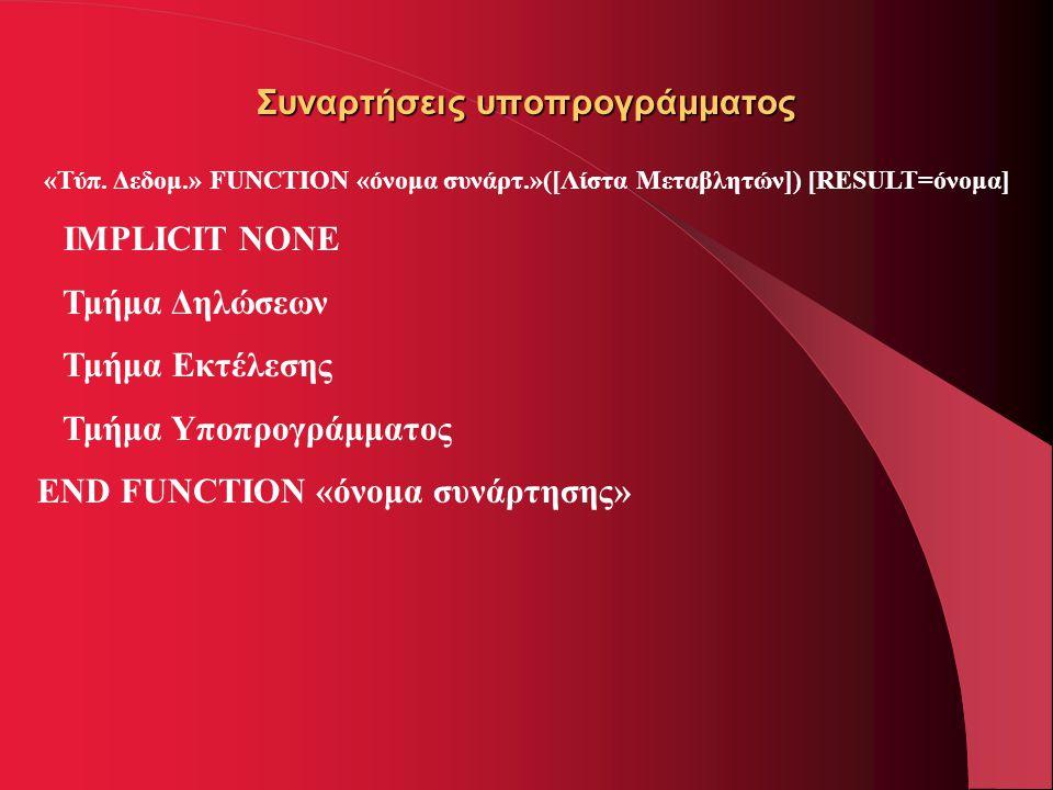 Συναρτήσεις υποπρογράμματος «Τύπ. Δεδομ.» FUNCTION «όνομα συνάρτ.»([Λίστα Μεταβλητών]) [RESULT=όνομα] IMPLICIT NONE Τμήμα Δηλώσεων Τμήμα Εκτέλεσης Τμή