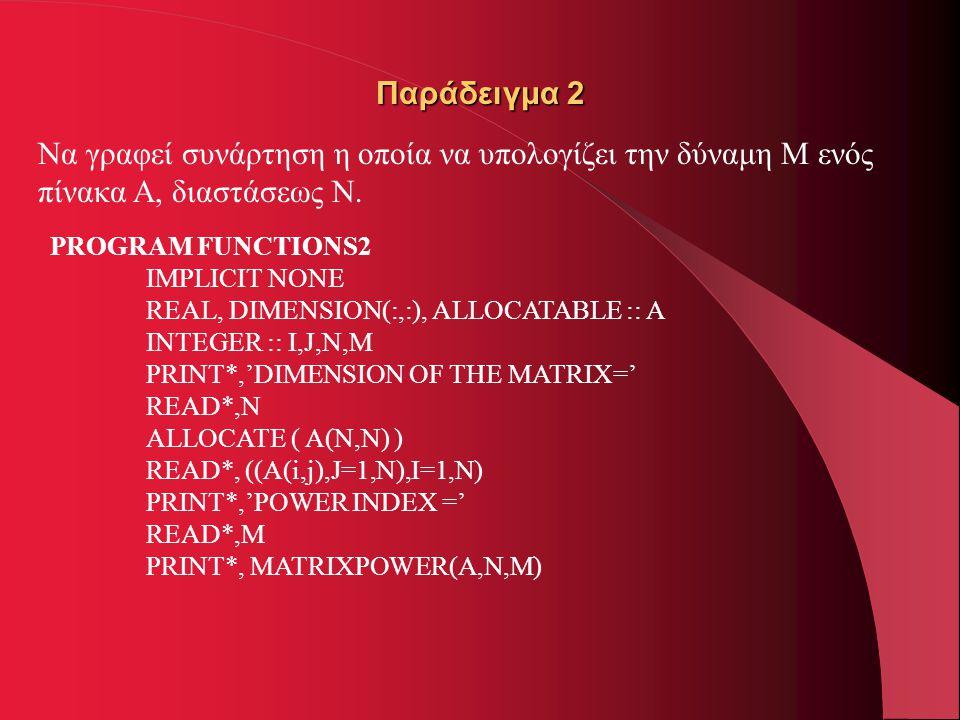 Παράδειγμα 2 Να γραφεί συνάρτηση η οποία να υπολογίζει την δύναμη Μ ενός πίνακα Α, διαστάσεως Ν. PROGRAM FUNCTIONS2 IMPLICIT NONE REAL, DIMENSION(:,:)