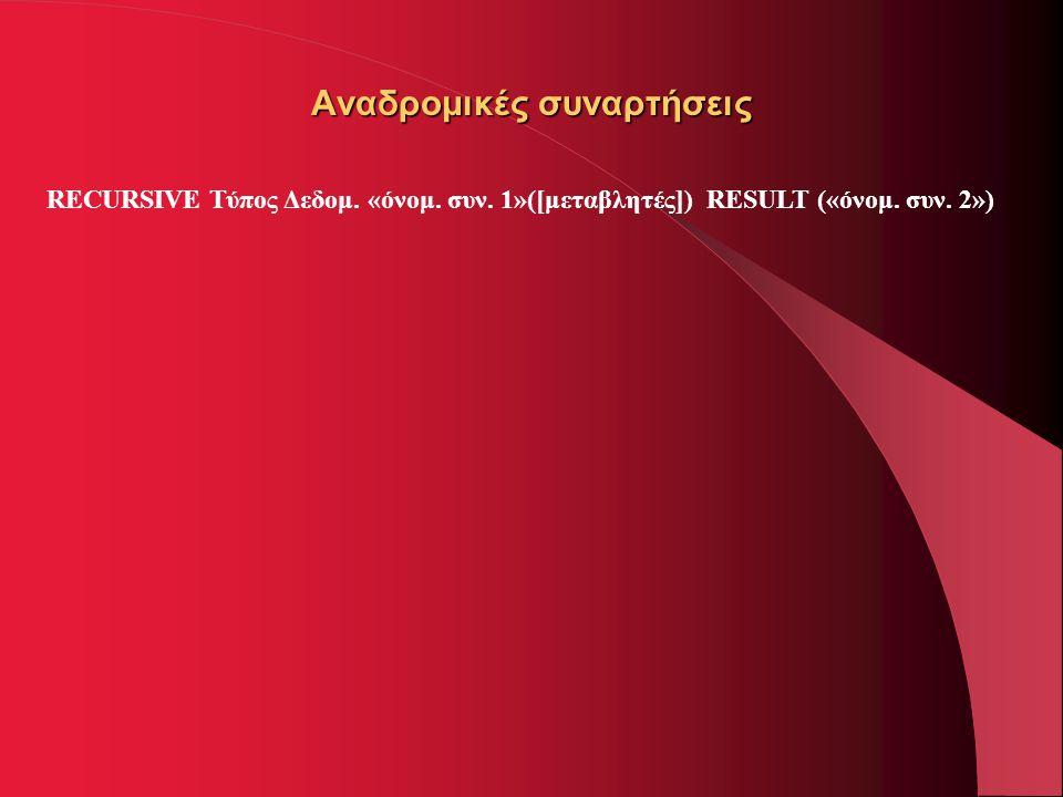 Αναδρομικές συναρτήσεις RECURSIVE Τύπος Δεδομ. «όνομ. συν. 1»([μεταβλητές]) RESULT («όνομ. συν. 2»)