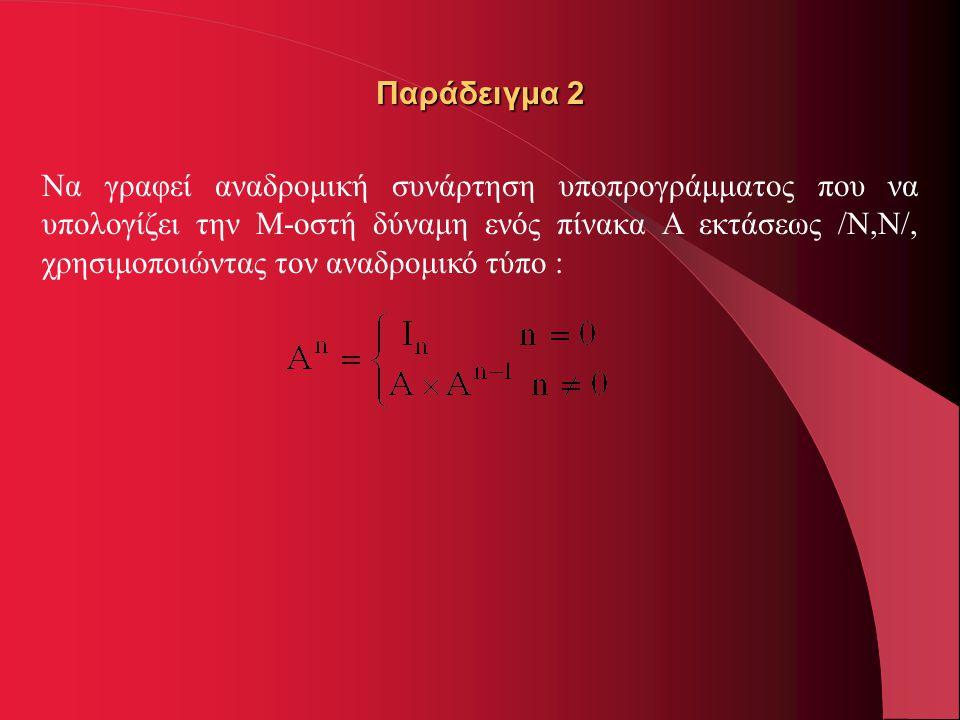 Παράδειγμα 2 Να γραφεί αναδρομική συνάρτηση υποπρογράμματος που να υπολογίζει την M-οστή δύναμη ενός πίνακα Α εκτάσεως /Ν,Ν/, χρησιμοποιώντας τον αναδ