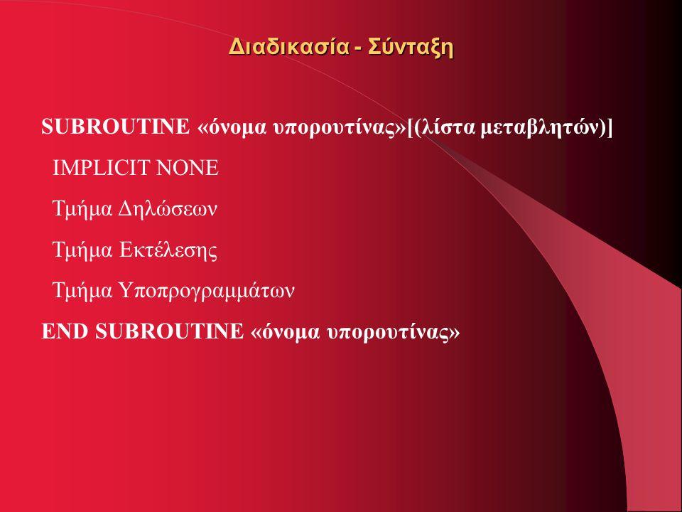 Διαδικασία - Σύνταξη SUBROUTINE «όνομα υπορουτίνας»[(λίστα μεταβλητών)] IMPLICIT NONE Τμήμα Δηλώσεων Τμήμα Εκτέλεσης Τμήμα Υποπρογραμμάτων END SUBROUT