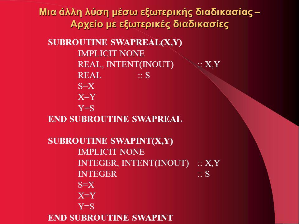 Μια άλλη λύση μέσω εξωτερικής διαδικασίας – Αρχείο με εξωτερικές διαδικασίες SUBROUTINE SWAPREAL(X,Y) IMPLICIT NONE REAL, INTENT(INOUT) :: X,Y REAL::