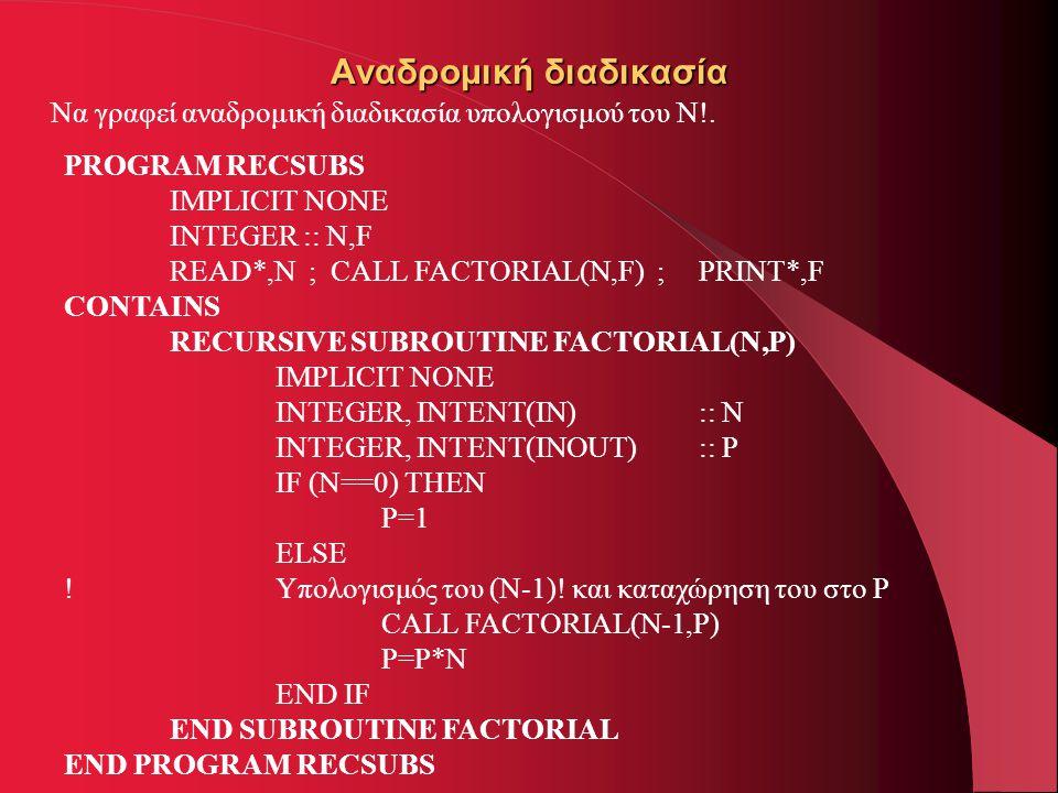 Αναδρομική διαδικασία Να γραφεί αναδρομική διαδικασία υπολογισμού του Ν!. PROGRAM RECSUBS IMPLICIT NONE INTEGER :: N,F READ*,N ; CALL FACTORIAL(N,F) ;