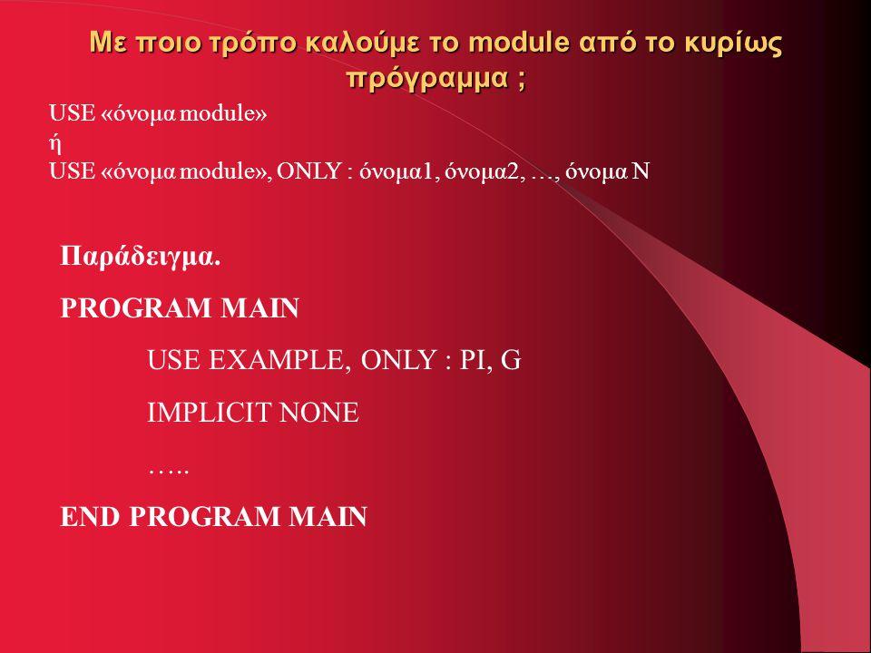Με ποιο τρόπο καλούμε το module από το κυρίως πρόγραμμα ; USE «όνομα module» ή USE «όνομα module», ONLY : όνομα1, όνομα2, …, όνομα Ν Παράδειγμα. PROGR