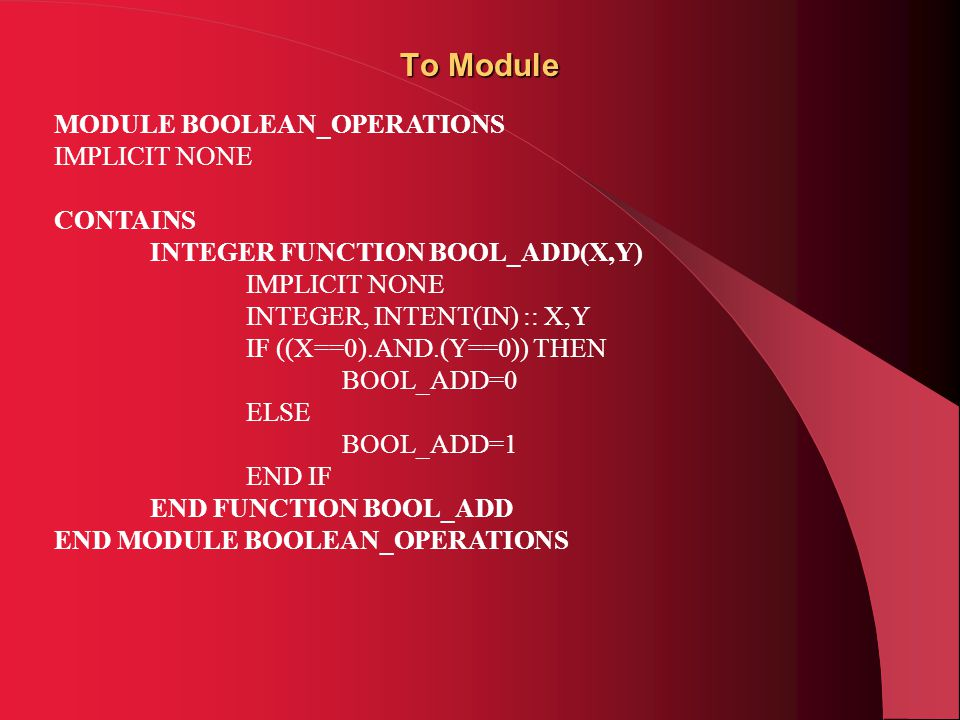 Το Module MODULE BOOLEAN_OPERATIONS IMPLICIT NONE CONTAINS INTEGER FUNCTION BOOL_ADD(X,Y) IMPLICIT NONE INTEGER, INTENT(IN) :: X,Y IF ((X==0).AND.(Y==0)) THEN BOOL_ADD=0 ELSE BOOL_ADD=1 END IF END FUNCTION BOOL_ADD END MODULE BOOLEAN_OPERATIONS