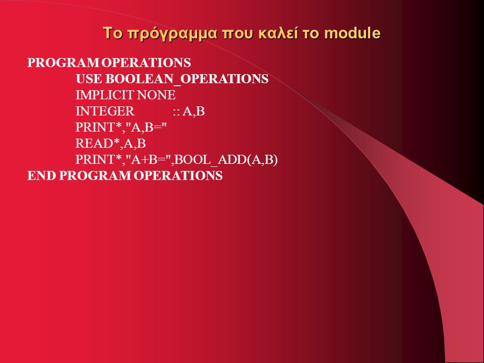 Το πρόγραμμα που καλεί το module PROGRAM OPERATIONS USE BOOLEAN_OPERATIONS IMPLICIT NONE INTEGER:: A,B PRINT*, A,B= READ*,A,B PRINT*, A+B= ,BOOL_ADD(A,B) END PROGRAM OPERATIONS