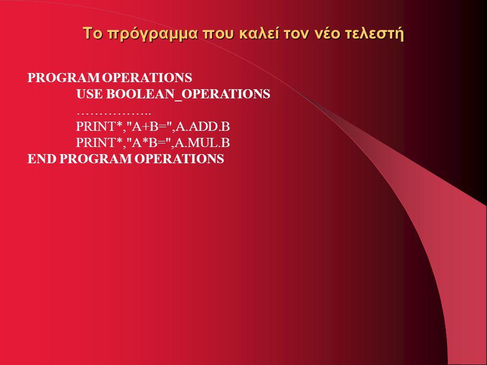 Το πρόγραμμα που καλεί τον νέο τελεστή PROGRAM OPERATIONS USE BOOLEAN_OPERATIONS …………….. PRINT*,