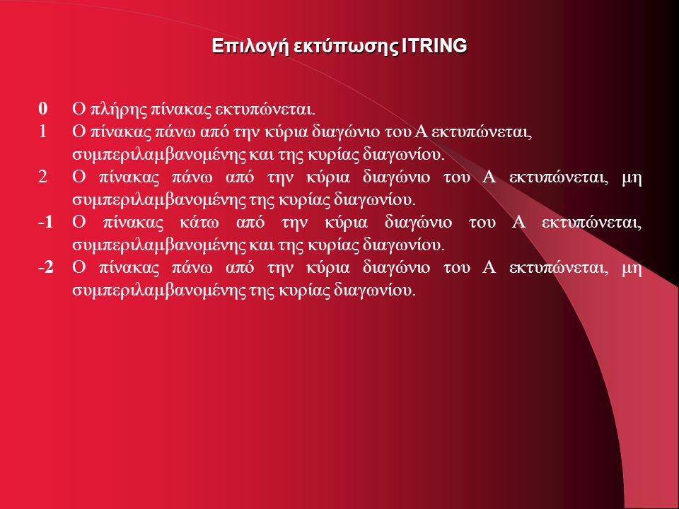 Επιλογή εκτύπωσης ITRING 0Ο πλήρης πίνακας εκτυπώνεται. 1Ο πίνακας πάνω από την κύρια διαγώνιο του Α εκτυπώνεται, συμπεριλαμβανομένης και της κυρίας δ