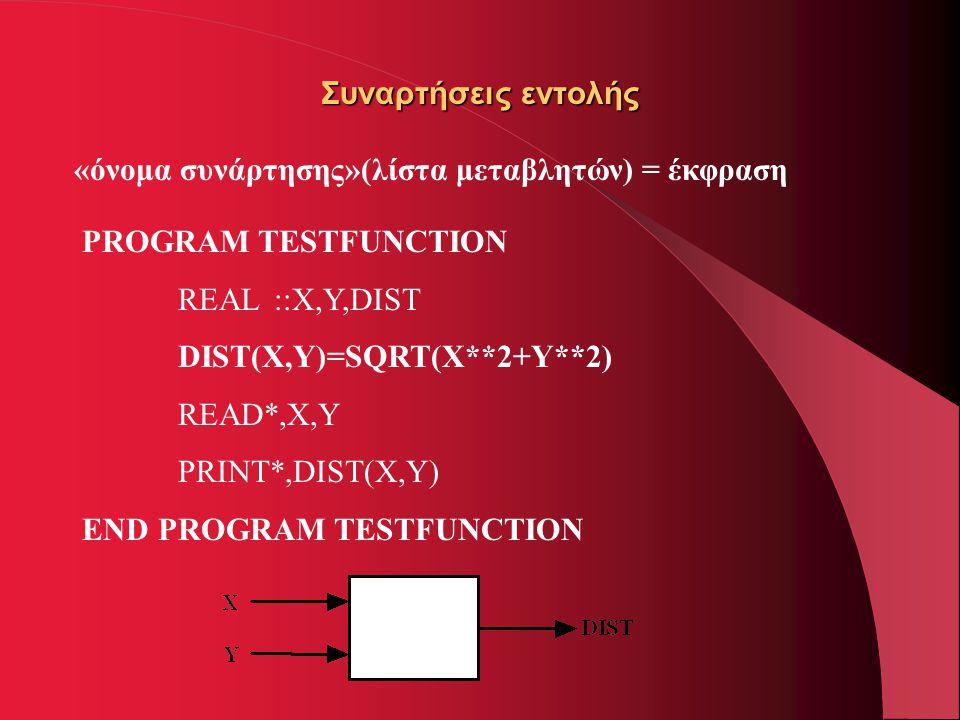 Συναρτήσεις εντολής «όνομα συνάρτησης»(λίστα μεταβλητών) = έκφραση PROGRAM TESTFUNCTION REAL ::X,Y,DIST DIST(X,Y)=SQRT(X**2+Y**2) READ*,X,Y PRINT*,DIS