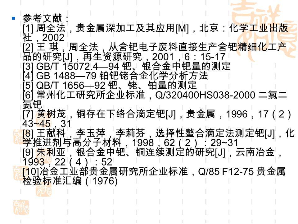  参考文献: [1] 周全法,贵金属深加工及其应用 [M] ,北京:化学工业出版 社, 2002 [2] 王 琪,周全法,从含钯电子废料直接生产含钯精细化工产 品的研究 [J] ,再生资源研究, 2001 , 6 : 15-17 [3] GB/T 15072.4—94 钯、银合金中钯量的测定 [4] GB 1488—79 铂钯铑合金化学分析方法 [5] QB/T 1656—92 钯、铑、铂量的测定 [6] 常州化工研究所企业标准, Q/320400HS038-2000 二氯二 氨钯 [7] 黄树茂,铜存在下络合滴定钯 [J] ,贵金属, 1996 , 17 ( 2 ): 43~45 , 31 [8] 王献科,李玉萍,李莉芬,选择性螯合滴定法测定钯 [J] ,化 学推进剂与高分子材料, 1998 , 62 ( 2 ): 29~31 [9] 朱利亚,银合金中钯、铜连续测定的研究 [J] ,云南冶金, 1993 , 22 ( 4 ): 52 [10] 冶金工业部贵金属研究所企业标准, Q/85 F12-75 贵金属 检验标准汇编( 1976)