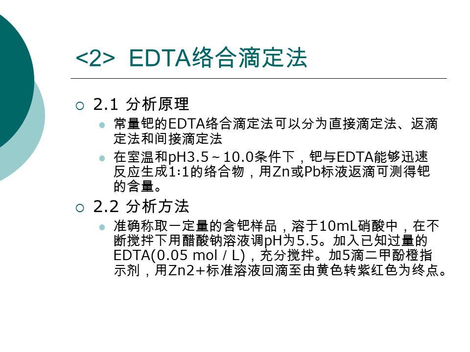<2> EDTA 络合滴定法  2.1 分析原理 常量钯的 EDTA 络合滴定法可以分为直接滴定法、返滴 定法和间接滴定法 在室温和 pH3.5 ~ 10.0 条件下,钯与 EDTA 能够迅速 反应生成 1 ∶ 1 的络合物,用 Zn 或 Pb 标液返滴可测得钯 的含量。  2.2 分析方法 准确称取一定量的含钯样品,溶于 10mL 硝酸中,在不 断搅拌下用醋酸钠溶液调 pH 为 5.5 。加入已知过量的 EDTA(0.05 mol / L) ,充分搅拌。加 5 滴二甲酚橙指 示剂,用 Zn2+ 标准溶液回滴至由黄色转紫红色为终点。