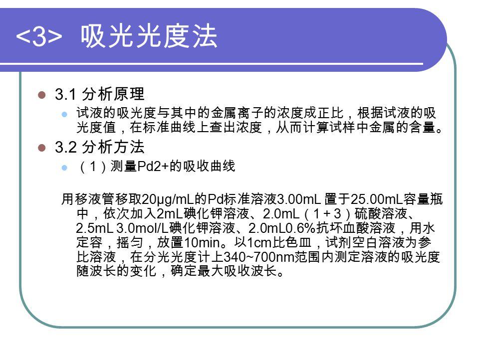 吸光光度法 3.1 分析原理 试液的吸光度与其中的金属离子的浓度成正比,根据试液的吸 光度值,在标准曲线上查出浓度,从而计算试样中金属的含量。 3.2 分析方法 ( 1 )测量 Pd2+ 的吸收曲线 用移液管移取 20μg/mL 的 Pd 标准溶液 3.00mL 置于 25.00mL 容量瓶 中,依次加入 2mL 碘化钾溶液、 2.0mL ( 1 + 3 )硫酸溶液、 2.5mL 3.0mol/L 碘化钾溶液、 2.0mL0.6% 抗坏血酸溶液,用水 定容,摇匀,放置 10min 。以 1cm 比色皿,试剂空白溶液为参 比溶液,在分光光度计上 340~700nm 范围内测定溶液的吸光度 随波长的变化,确定最大吸收波长。