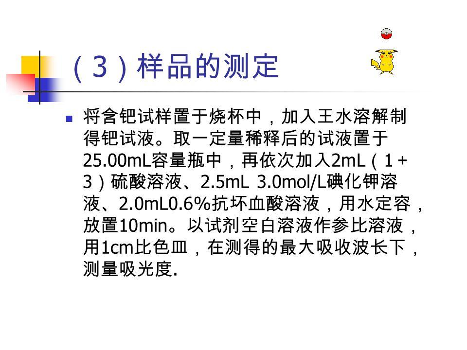 ( 3 )样品的测定 将含钯试样置于烧杯中,加入王水溶解制 得钯试液。取一定量稀释后的试液置于 25.00mL 容量瓶中,再依次加入 2mL ( 1 + 3 )硫酸溶液、 2.5mL 3.0mol/L 碘化钾溶 液、 2.0mL0.6% 抗坏血酸溶液,用水定容, 放置 10min 。以试剂空白溶液作参比溶液, 用 1cm 比色皿,在测得的最大吸收波长下, 测量吸光度.