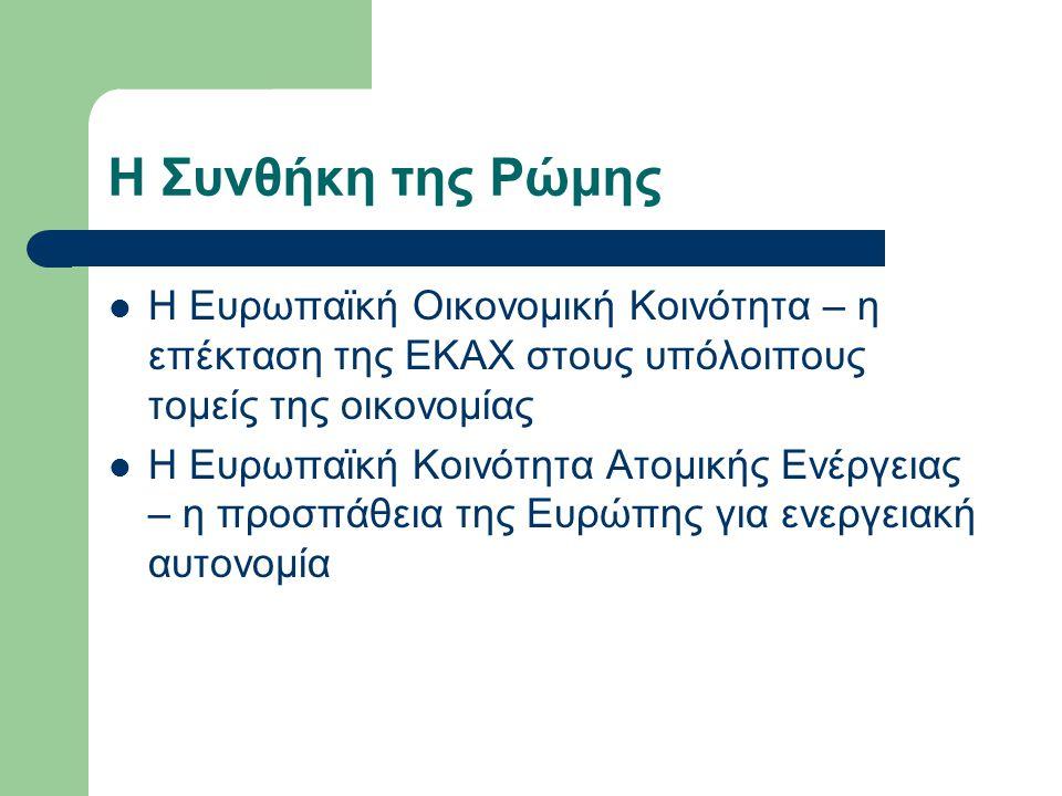 Η Συνθήκη της Ρώμης Η Ευρωπαϊκή Οικονομική Κοινότητα – η επέκταση της ΕΚΑΧ στους υπόλοιπους τομείς της οικονομίας Η Ευρωπαϊκή Κοινότητα Ατομικής Ενέργειας – η προσπάθεια της Ευρώπης για ενεργειακή αυτονομία