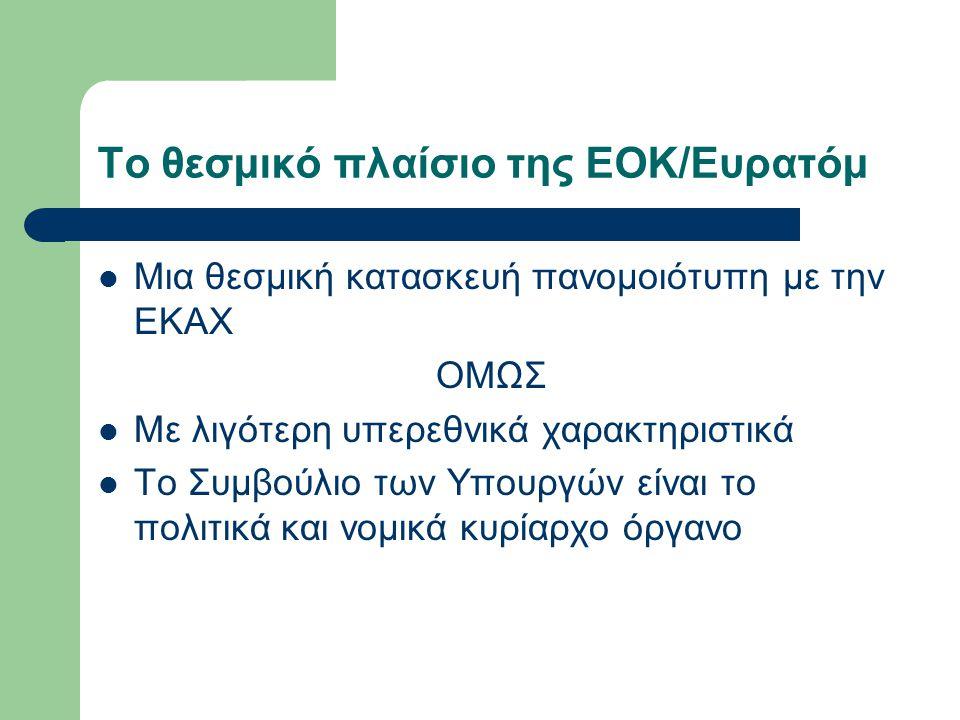 Το θεσμικό πλαίσιο της ΕΟΚ/Ευρατόμ Μια θεσμική κατασκευή πανομοιότυπη με την ΕΚΑΧ ΟΜΩΣ Με λιγότερη υπερεθνικά χαρακτηριστικά Το Συμβούλιο των Υπουργών είναι το πολιτικά και νομικά κυρίαρχο όργανο