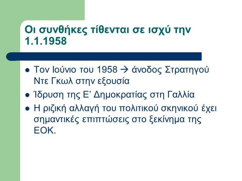 Οι συνθήκες τίθενται σε ισχύ την 1.1.1958 Τον Ιούνιο του 1958  άνοδος Στρατηγού Ντε Γκωλ στην εξουσία Ίδρυση της Ε' Δημοκρατίας στη Γαλλία Η ριζική α
