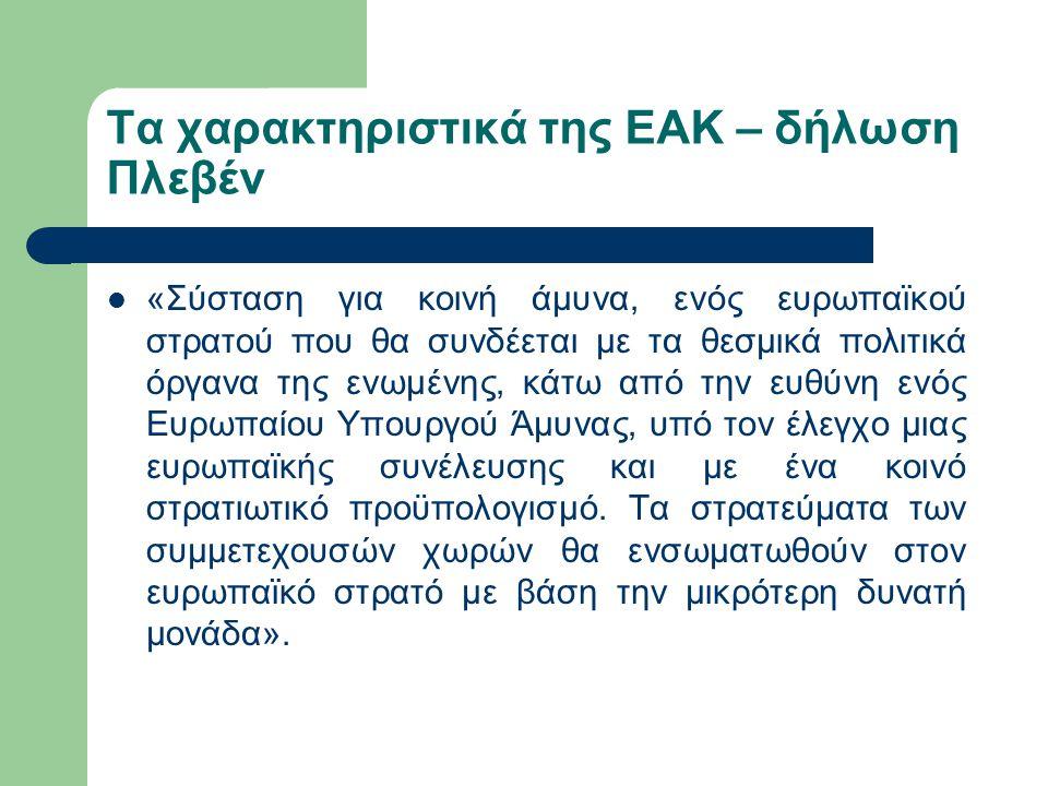 Τα χαρακτηριστικά της ΕΑΚ – δήλωση Πλεβέν «Σύσταση για κοινή άμυνα, ενός ευρωπαϊκού στρατού που θα συνδέεται με τα θεσμικά πολιτικά όργανα της ενωμένη