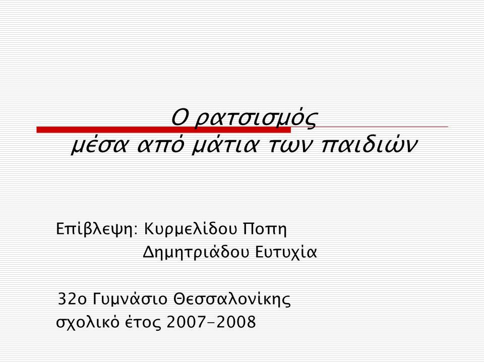 Ο ρατσισμός μέσα από μάτια των παιδιών Επίβλεψη: Κυρμελίδου Ποπη Δημητριάδου Ευτυχία 32ο Γυμνάσιο Θεσσαλονίκης σχολικό έτος 2007-2008