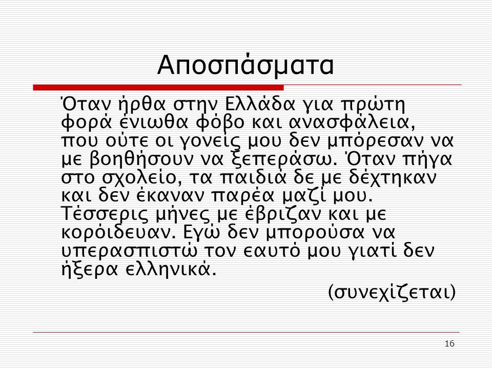 16 Αποσπάσματα Όταν ήρθα στην Ελλάδα για πρώτη φορά ένιωθα φόβο και ανασφάλεια, που ούτε οι γονείς μου δεν μπόρεσαν να με βοηθήσουν να ξεπεράσω. Όταν