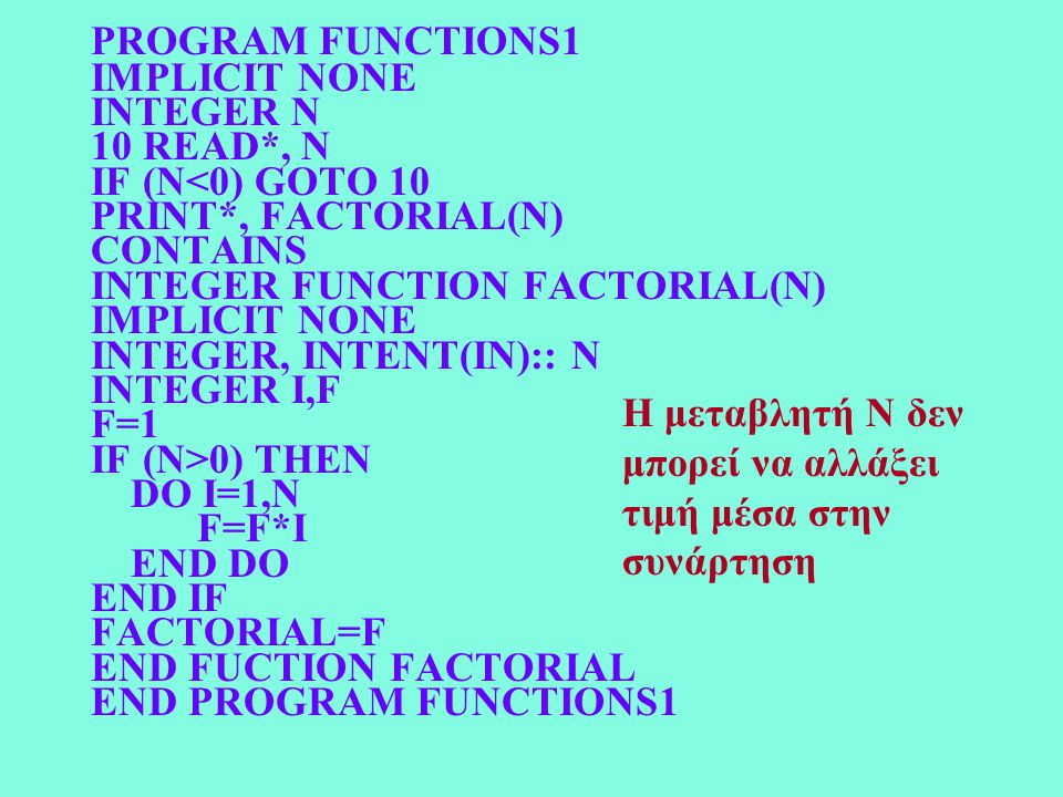 PROGRAM FUNCTIONS1 IMPLICIT NONE INTEGER N 10 READ*, N IF (N<0) GOTO 10 PRINT*, FACTORIAL(N) CONTAINS INTEGER FUNCTION FACTORIAL(N) IMPLICIT NONE INTE