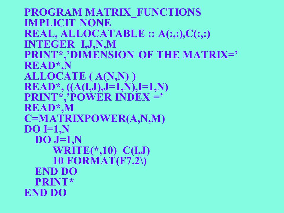 PROGRAM MATRIX_FUNCTIONS IMPLICIT NONE REAL, ALLOCATABLE :: A(:,:),C(:,:) INTEGER I,J,N,M PRINT*,'DIMENSION OF THE MATRIX=' READ*,N ALLOCATE ( A(N,N) ) READ*, ((A(I,J),J=1,N),I=1,N) PRINT*,'POWER INDEX =' READ*,M C=MATRIXPOWER(A,N,M) DO I=1,N DO J=1,N WRITE(*,10) C(I,J) 10 FORMAT(F7.2\) END DO PRINT* END DO