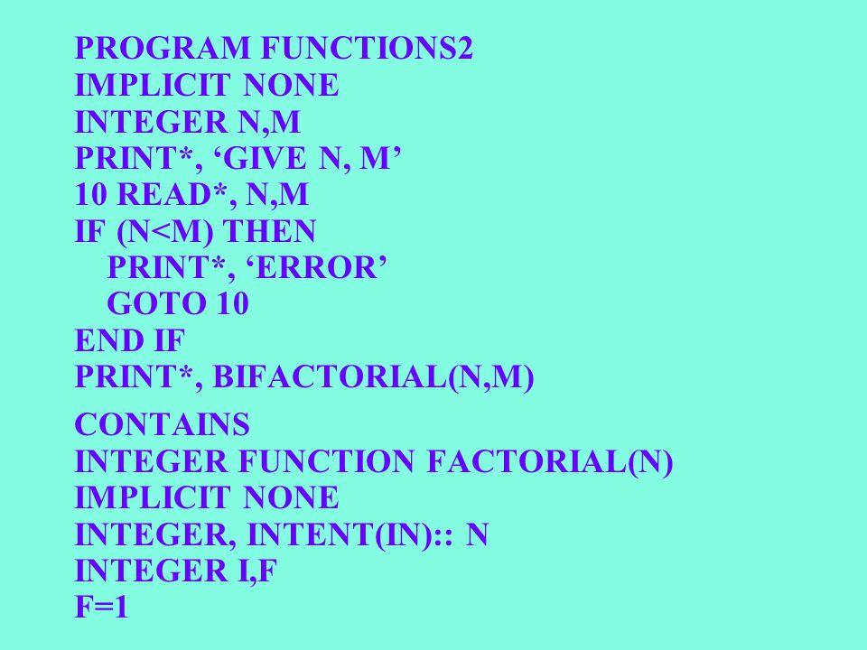 PROGRAM FUNCTIONS2 IMPLICIT NONE INTEGER N,M PRINT*, 'GIVE N, M' 10 READ*, N,M IF (N<M) THEN PRINT*, 'ERROR' GOTO 10 END IF PRINT*, BIFACTORIAL(N,M) C