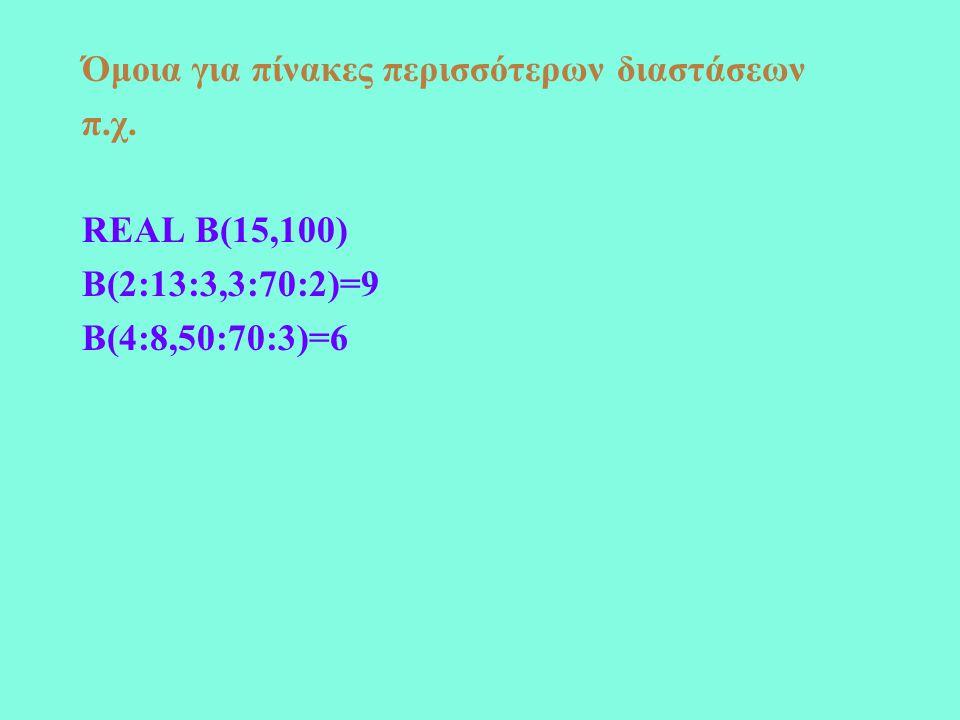 Όμοια για πίνακες περισσότερων διαστάσεων π.χ. REAL B(15,100) B(2:13:3,3:70:2)=9 B(4:8,50:70:3)=6