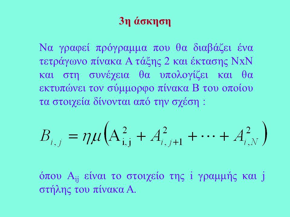 3η άσκηση Να γραφεί πρόγραμμα που θα διαβάζει ένα τετράγωνο πίνακα Α τάξης 2 και έκτασης ΝxΝ και στη συνέχεια θα υπολογίζει και θα εκτυπώνει τον σύμμορφο πίνακα Β του οποίου τα στοιχεία δίνονται από την σχέση : όπου A ij είναι το στοιχείο της i γραμμής και j στήλης του πίνακα Α.